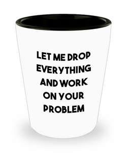 Let Me Drop Everything and Work on Your Problem Funny Sarcastic Ceramic Shot Glass