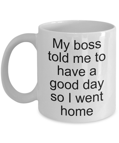 Sarcastic Work Coffee Mug Gifts - My Boss Told Me to Have a Good Day So I Went Home Funny Ceramic Coffee Cup-Cute But Rude