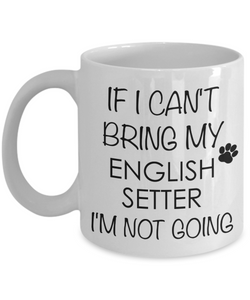 English Setter Dog Gifts If I Can't Bring My English Setter I'm Not Going Mug Ceramic Coffee Cup-Cute But Rude