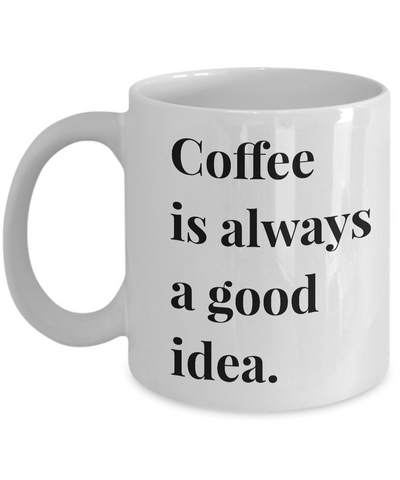 Coffee is Always a Good Idea Mug 11 oz. Ceramic Coffee Cup-Cute But Rude