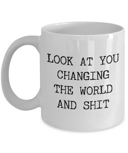 Gift for a Non-Profit Volunteer Environmentalist Activist Look at You Changing the World and Shit Mug Funny Coffee Cup