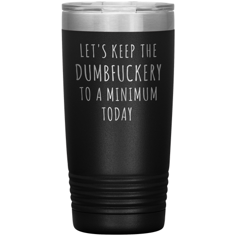 Let's Keep the Dumbfuckery to a Minimum Today Mug Funny Office Work Coworker Gift Tumbler Insulated Hot Cold Travel Coffee Cup 20oz BPA Free