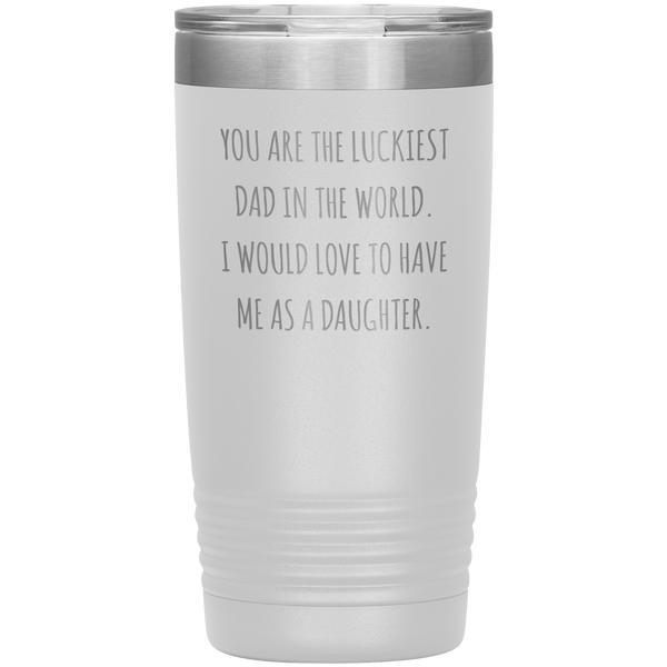 Father's Day Mug Gift You are the Luckiest Dad in the World I Would Love to Have Me as a Daughter Tumbler Funny Travel Cup 20oz BPA Free