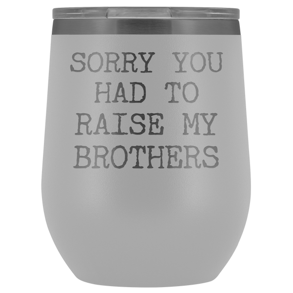 Funny Mother's Day Gift Sorry You Had to Raise My Brothers Stemless Stainless Steel Insulated Wine Tumbler Cup BPA Free 12oz