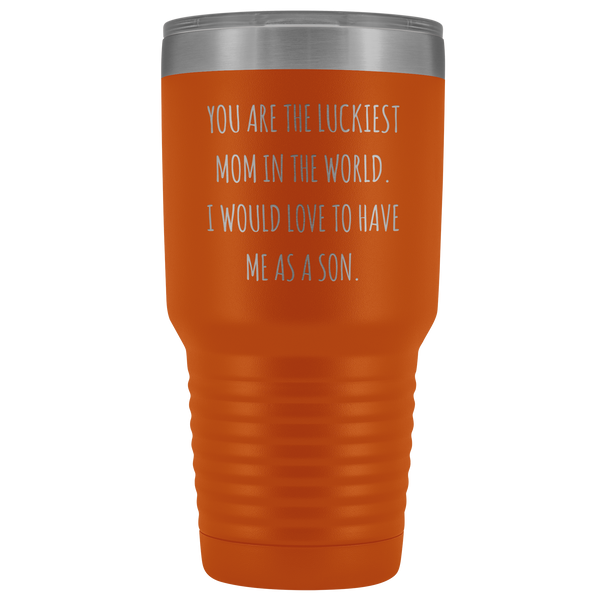 Mom Birthday Gifts You are the Luckiest Mom in the World I Would Love to Have Me as a Son Tumbler Funny Travel Cup Mug 30oz BPA Free