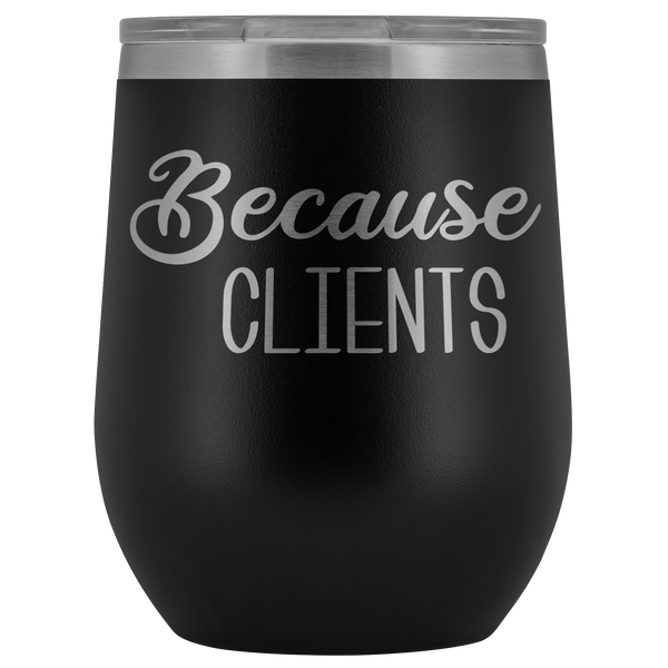 Because Clients Wine Tumbler Funny Business Owner Gifts Stemless Insulated Hot Cold BPA Free 12oz Travel Sippy Cup