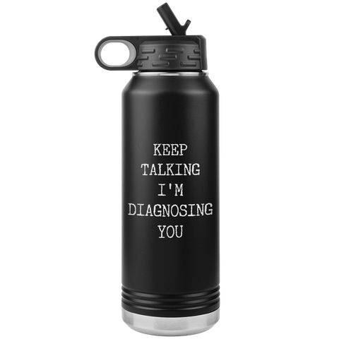 Keep Talking I'm Diagnosing You Funny Psychologist Gift Psychiatry Graduation SLP Gifts Insulated Water Bottle 32oz BPA Free