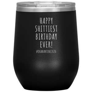 Happy Shittiest Birthday Ever Wine Glass Quarantine Gift Stemless Insulated BPA Free 12oz Travel Cup