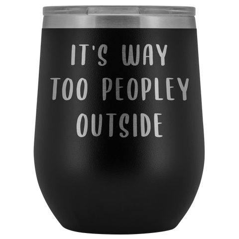 It's Way Too Peopley Outside Introvert Wine Tumbler Funny Wine Sipper Travel Tumbler Stemless Stainless Steel Insulated Wine Tumblers Hot/Cold BPA Free 12 oz. Travel Cup