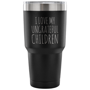 Funny Mom Tumbler Dad Tumbler Coffee Cup I Love My Ungrateful Children Gifts for Mom From Daughter Double Wall Vacuum Insulated Hot & Cold Travel Cup 30oz BPA Free