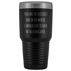 Father's Day Mug Gift to Dad from Daughter You are the Luckiest Dad in the World I Would Love to Have Me as a Daughter Tumbler Funny Insulated Hot Cold Travel Cup 30oz BPA Free