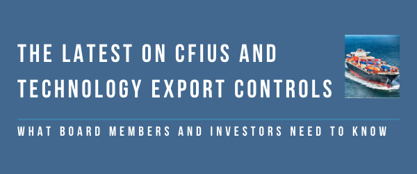 The Latest on CFIUS and Technology Export Controls