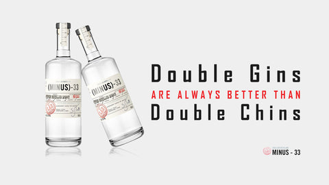 Double Gins are always better than Double Chins