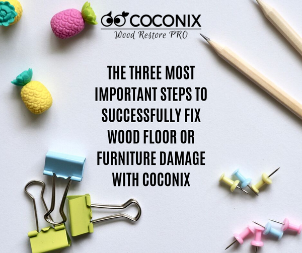 THE THREE MOST IMPORTANT STEPS TO SUCCESSFULLY FIX WOOD FLOOR OR FURNITURE DAMAGE WITH COCONIX