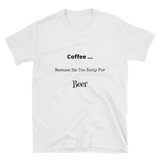 coffee because its to early for beer Short-Sleeve Unisex T-Shirt