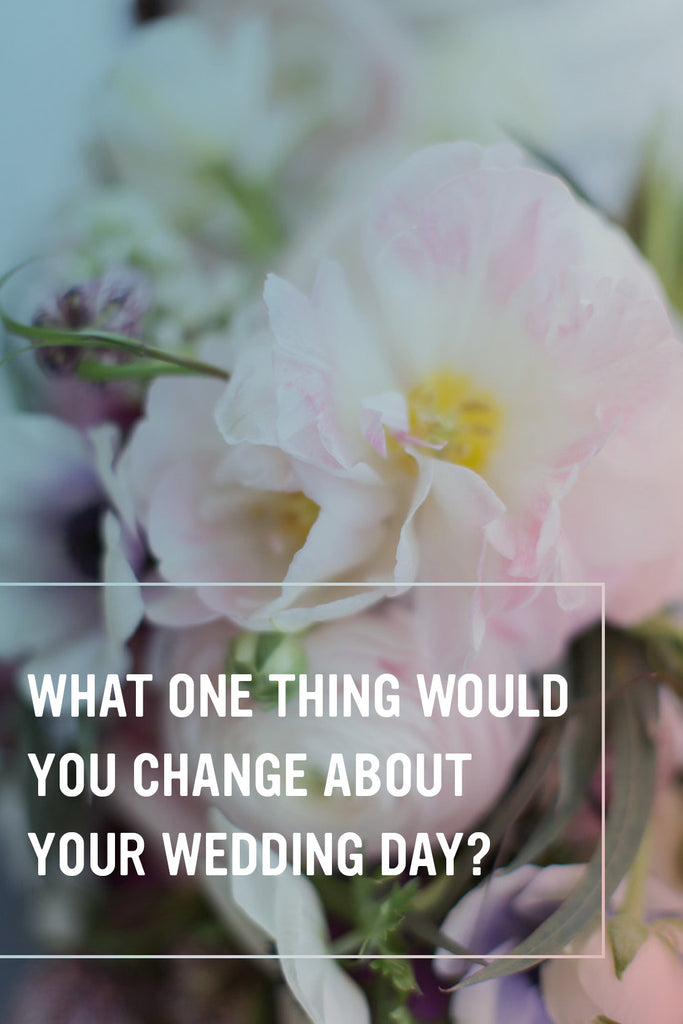 What one thing would you change about your wedding day?