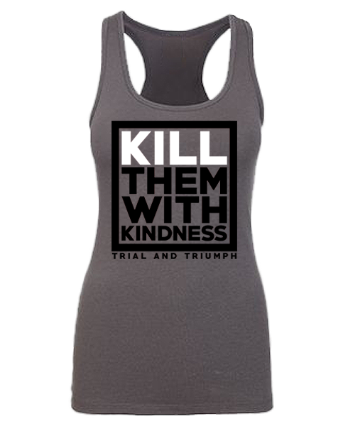 "T&T ""KILL THEM WITH KINDNESS"" Racerback"