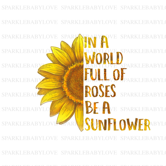 In a world full of roses be a Sunflower Sublimation Transfer, Image transfer, Sublimation transfer, Iron on Ready