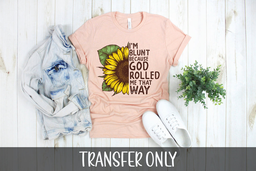 I'm blunt because God rolled me that way, Sunflower iron on transfer,Sublimation transfer, Ready to Press, Iron on Ready, Iron on Transfer