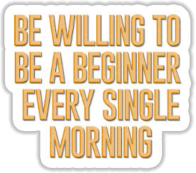 Be willing to be a beginner every single morning Sticker