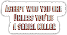 Accept who you are unless you are a serial killer Sticker