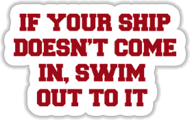 If your ship doesn't come in, swim out to it Sticker
