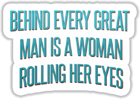 Behind every great man is a woman rolling her eyes Sticker