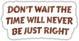 Dont wait the time will never be just right Sticker