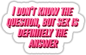 I dont know the question but sex is definitely the answer Sticker