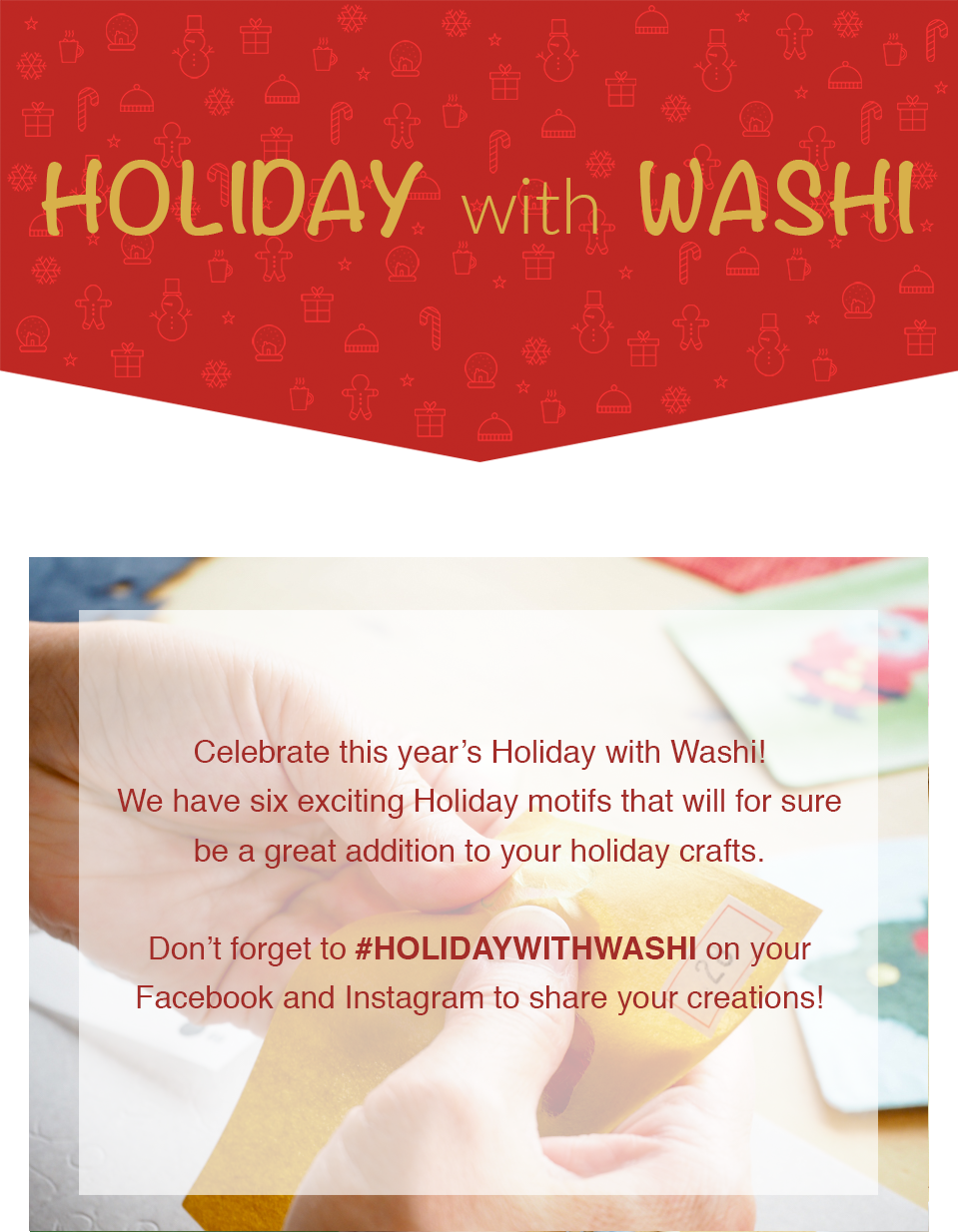 HOLIDAY with WASHI | Celebrate this year's Holiday with Washi! We have six exciting Holiday motifs that will for sure be a great addition to your holiday crafts. Don't forget to #HOLIDAYWITHWASHI on your Facebook and Instagram to share your creations!