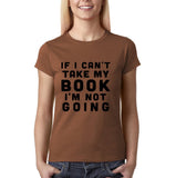 "If I can't take my book I'm not going Black Womens T Shirt-T Shirts-Gildan-Chestnut-S UK 10 Euro 34 Bust 32""-Daataadirect"