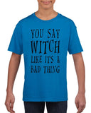 You say witch like it's a bad thing Kids T Shirt Black-Gildan-Daataadirect.co.uk