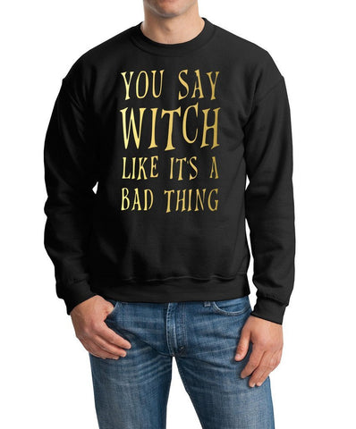 You say witch like it's a bad thing Mens SweatShirts Gold-Gildan-Daataadirect.co.uk