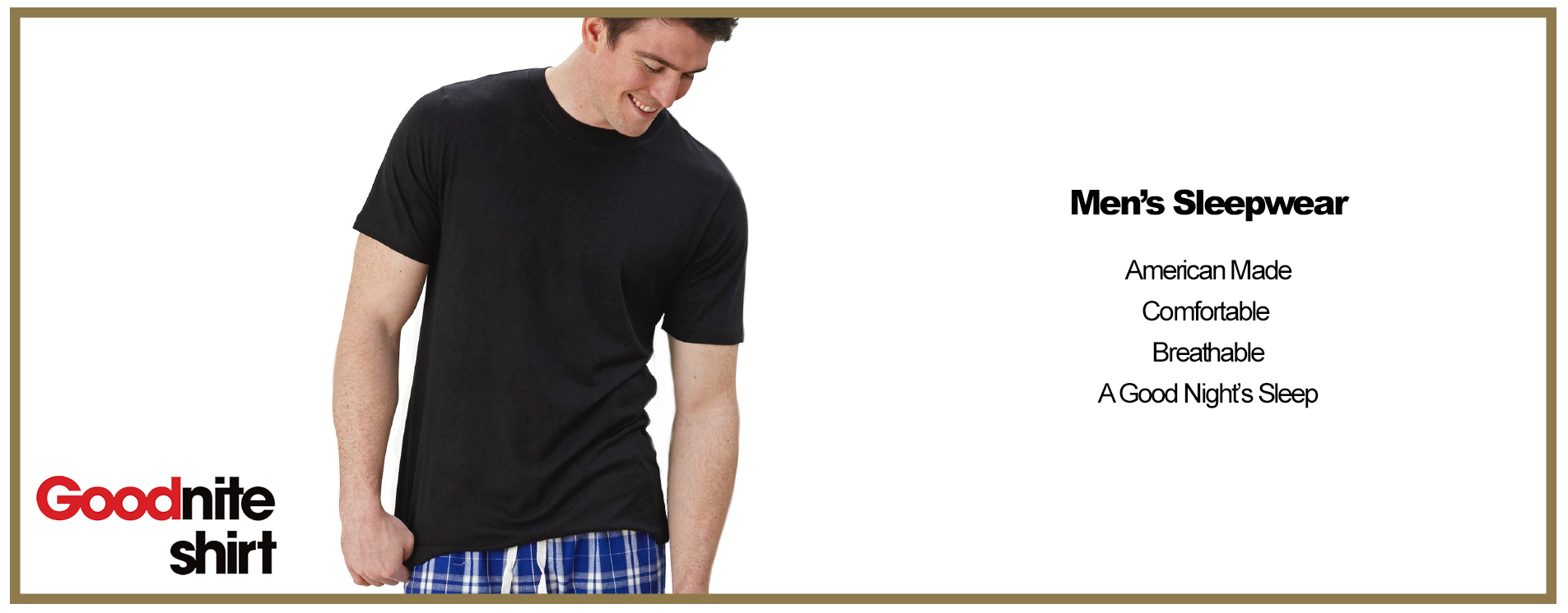 "<h1>American-Made Men's Sleepwear</h1> <p>Pajamas are an often ignored but important part of a man's wardrobe. When you get ready to go to sleep, you need to be as comfortable as possible in order to get the much-needed shut-eye you need to fuel you through another busy day. That means wearing sleep shirts and pants that are loose enough so you don't feel restricted but fitted enough that they don't fall down.</p> <p>Our American-made men's pajamas hit the sweet spot. They give you room to breathe, with fabric that's soft to the touch and feels like a dream when you lay down to sleep. You will enjoy a restful night when you slip into our sleep pants and shirts before bedtime.</p> <p>Like all our clothing, our men's pajamas are made in the USA. We believe in the <a href=""https://www.goodwear.com/pages/about-us"">importance of American manufacturing</a>. It's an industry that has formed the backbone of our economic system for years, and we continue to support it by <a href=""https://www.goodwear.com/pages/american-made-clothing"">making all our clothes in America</a>. That underscores our commitment to American workers, which benefits this wonderful nation.</p> <h2>The Advantages of Purchasing Goodwear Men's Sleepwear Made in the USA</h2> <p>You can reap many gains from buying American-made clothing such as men's sleep pants and shirts. Here are just a few reasons many of our customers choose to buy our products:</p> <ul> <li><strong>High quality:</strong> We use only the best materials when manufacturing our clothes. The upscale items you see on Goodwear include only 100 percent USA-grown and produced cotton.</li> <li><strong>Longevity:</strong> Clothing made with the best material will last much longer than other items. Our men's sleep pants and shirts made in the USA are worth the price because they will outlast other, lower-quality clothing.</li> <li><strong>Comfort:</strong> It doesn't matter where your clothing is made if it's uncomfortable. We put the highest priority on producing clothes you will want to wear, because they feel snug and cozy at bedtime.</li> <li><strong>Standing up for workers:</strong> When you buy from an American-made company, you reject the questionable practices of companies manufacturing abroad, such as sweatshops and child labor.</li> </ul> <h3>Browse Our Selection of Men's Made-in-the-USA Sleepwear</h3> <p>Whatever the season, whatever the reason you need new clothing, Goodwear can help you find great items at affordable prices. We offer free shipping on all domestic purchases and returns. We also post frequent deals on our site, which can help save you money every day. Plus, we offer a 20 percent discount to members of the military, one small way to show how much we appreciate your service to our fine country.</p> <p>Take a look at our men's sleepwear options below in order to find the perfect fit for your nighttime needs. We know you will find our bamboo-cotton blend shirts as comfy as the many customers who have bought them before you did.</p>"