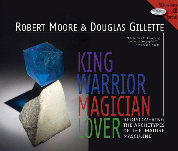 King Warrior Magician Lover: Rediscovering the Archetypes of the Mature Masculine
