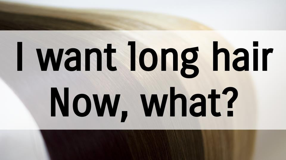 I want long hair. Now, what?