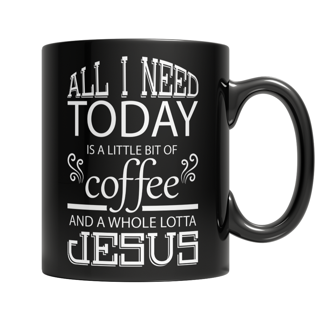Limited Edition - All I Need Today is a Little Bit of Coffee and a Whole Lotta Jesus