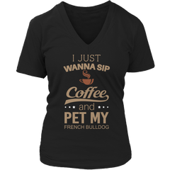 Limited Edition -  I Just Want To Sip Coffee and Pet My French Bulldog