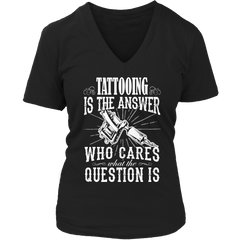Limited Edition - Tattooing is The Answer who care what the Question is