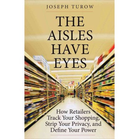 The Aisles Have Eyes: How Retailers Tack Your Shopping, Strip Your Privacy, and Define Your Power