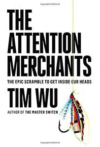 The Attention Merchants: The Mad Scramble To Get Inside Our Heads