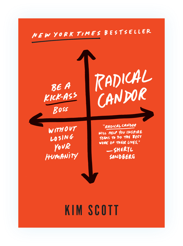 Radical Candor: The Surprising Secret To Being A Good Boss