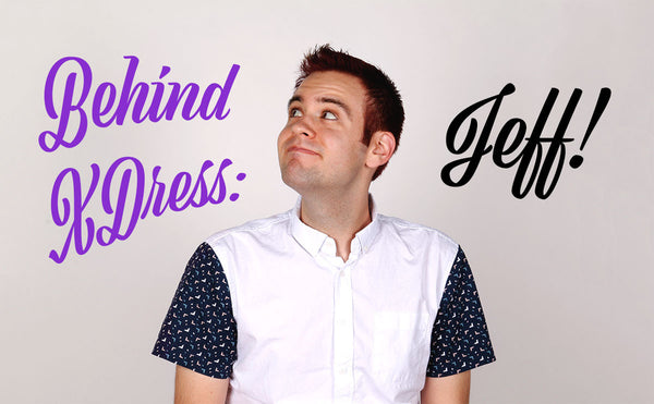 BEHIND XDRESS: JEFF!