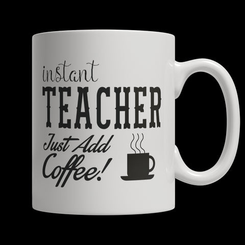 11oz White Mug - Limited Edition Mug - Instant Teacher Just Add Coffee!