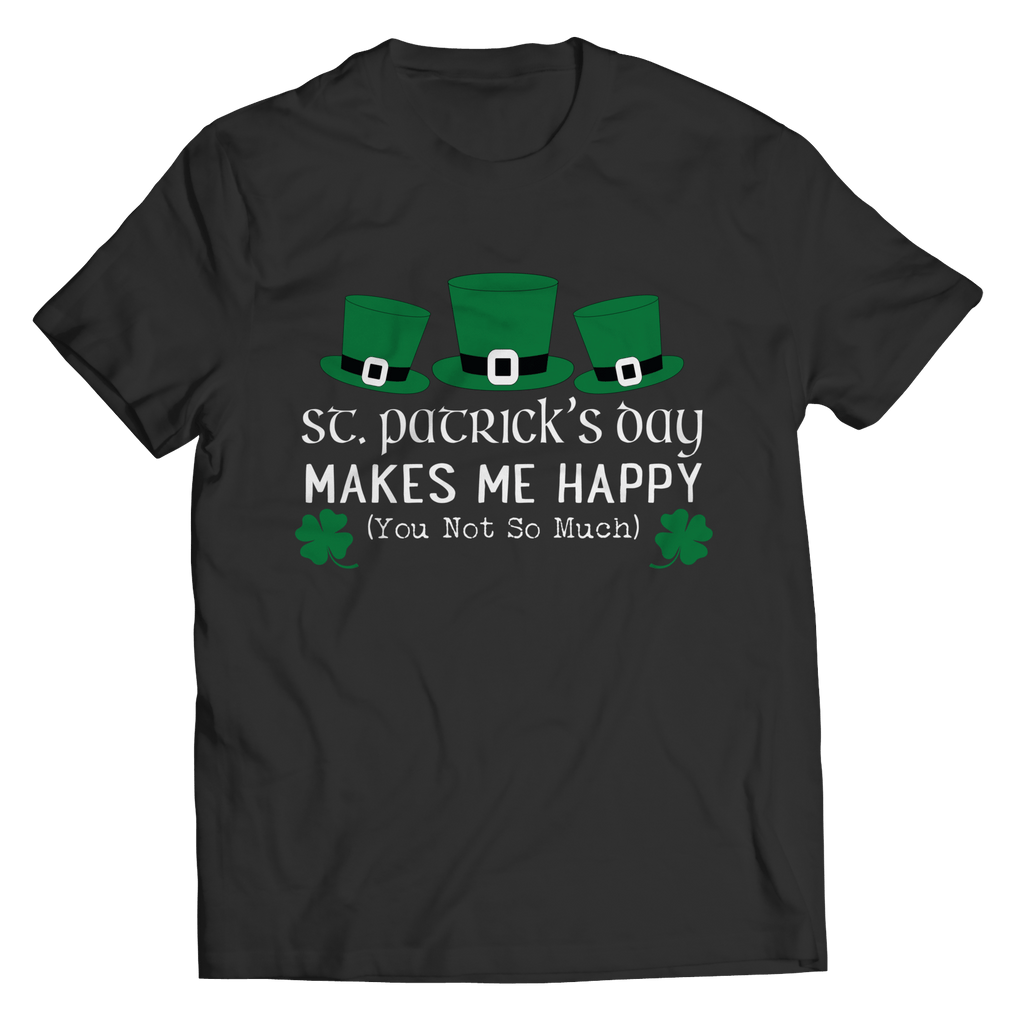 Unisex Shirt - St Patrick's Day Makes Me Happy You Not So Much - T-Shirt