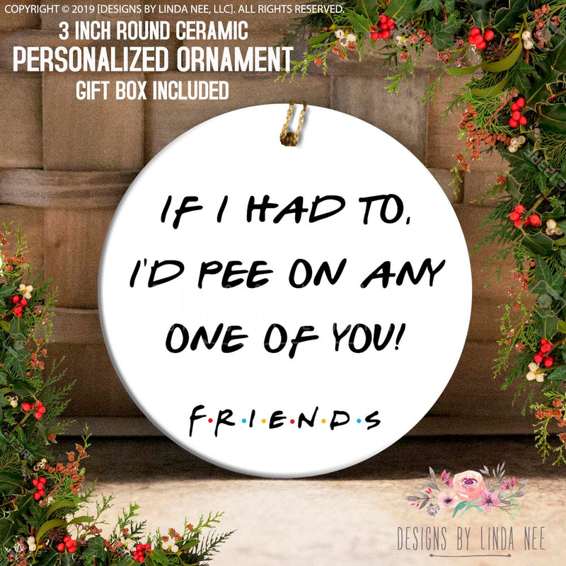 If I Had To, I'd Pee On Any One Of You! F.R.I.E.N.D.S Friends TV Pee On You Ornament