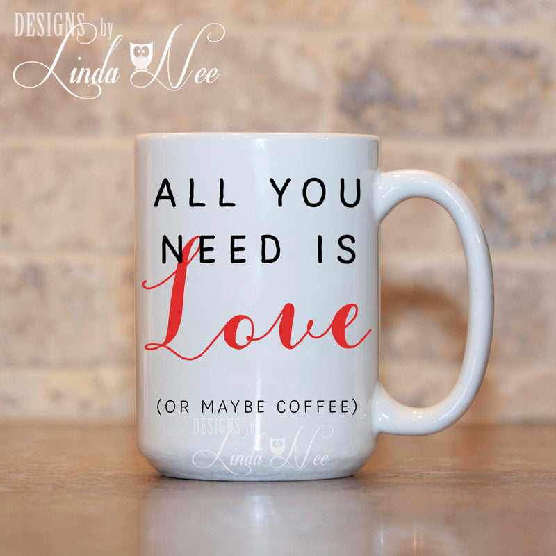 All You Need Is Love and maybe coffee written on white mug