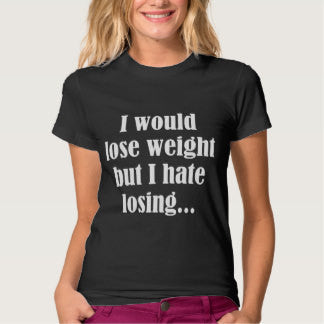 I would LOSE weight, but I hate losing T-Shirt