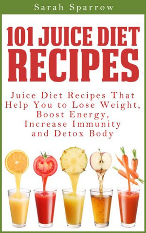 101 Juice Diet Recipes by Sarah Sparrow - The Posh Lyfe Style