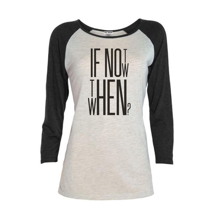 If Not Now Then When Women's 3/4 Sleeve Raglan Tee
